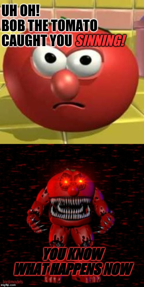 There is no escape from him | UH OH! BOB THE TOMATO CAUGHT YOU SINNING! YOU KNOW WHAT HAPPENS NOW | image tagged in funny,memes,veggietales,dank memes | made w/ Imgflip meme maker