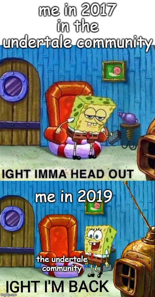 me in 2017 in the undertale community; me in 2019; the undertale community | image tagged in memes,spongebob ight imma head out,ight im back | made w/ Imgflip meme maker