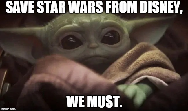 Baby Yoda |  SAVE STAR WARS FROM DISNEY, WE MUST. | image tagged in baby yoda,star wars,star wars yoda,the mandalorian,disney | made w/ Imgflip meme maker