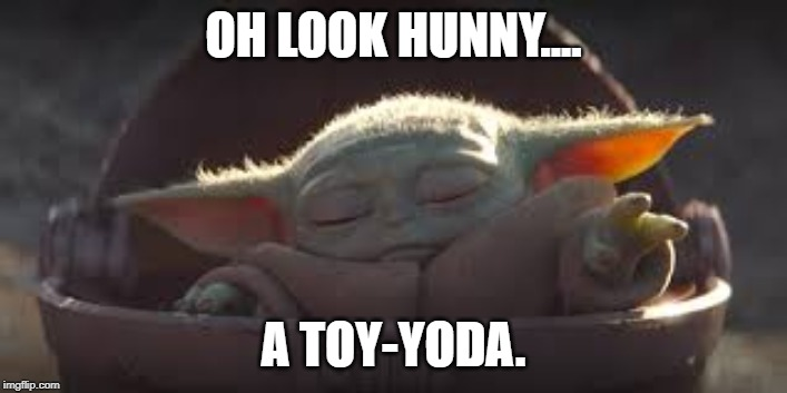 Look Hunny.... | OH LOOK HUNNY.... A TOY-YODA. | image tagged in little yoda,toyota,star wars yoda,star wars | made w/ Imgflip meme maker