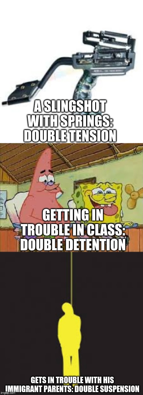 A SLINGSHOT WITH SPRINGS: DOUBLE TENSION GETTING IN TROUBLE IN CLASS: DOUBLE DETENTION GETS IN TROUBLE WITH HIS IMMIGRANT PARENTS: DOUBLE SU | image tagged in double suspension | made w/ Imgflip meme maker