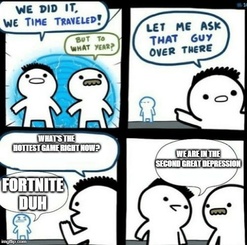 Time travelled but to what year |  WHAT'S THE HOTTEST GAME RIGHT NOW? WE ARE IN THE SECOND GREAT DEPRESSION; FORTNITE DUH | image tagged in time travelled but to what year | made w/ Imgflip meme maker