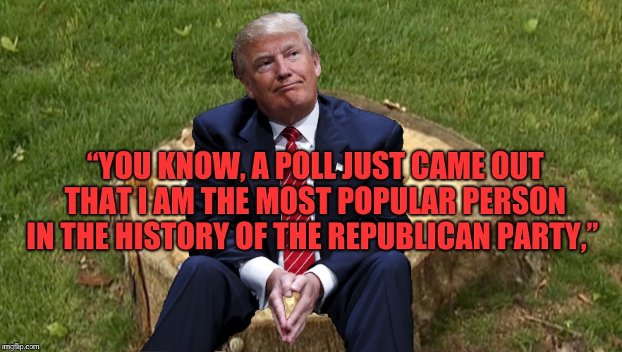 "Trump on a stump | ""YOU KNOW, A POLL JUST CAME OUT THAT I AM THE MOST POPULAR PERSON IN THE HISTORY OF THE REPUBLICAN PARTY,"" 