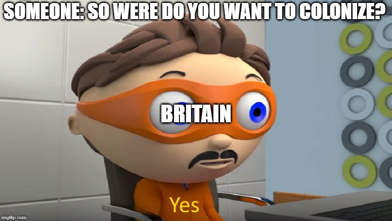 yes |  SOMEONE: SO WERE DO YOU WANT TO COLONIZE? BRITAIN | image tagged in yes | made w/ Imgflip meme maker