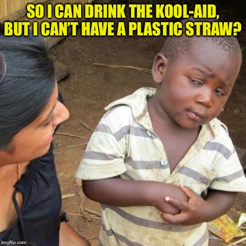 Third World Skeptical Kid Meme | SO I CAN DRINK THE KOOL-AID, BUT I CAN'T HAVE A PLASTIC STRAW? | image tagged in memes,third world skeptical kid | made w/ Imgflip meme maker
