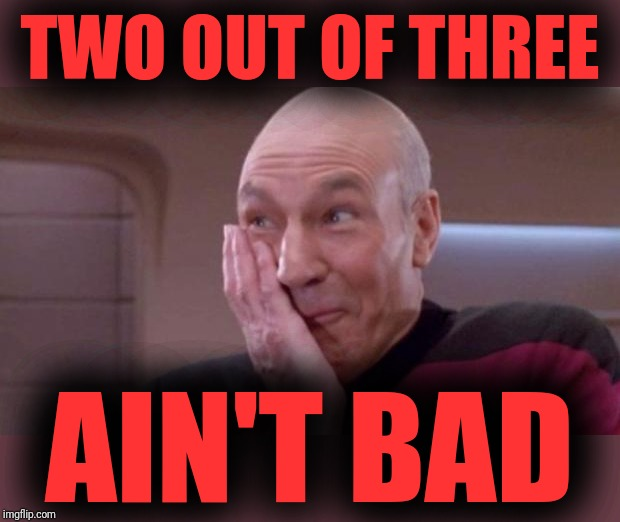 picard oops | TWO OUT OF THREE AIN'T BAD | image tagged in picard oops | made w/ Imgflip meme maker