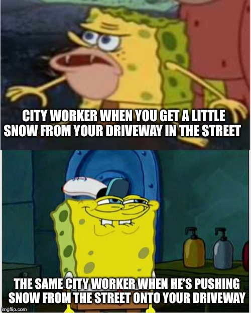 Yeppers | CITY WORKER WHEN YOU GET A LITTLE SNOW FROM YOUR DRIVEWAY IN THE STREET THE SAME CITY WORKER WHEN HE'S PUSHING SNOW FROM THE STREET ONTO YOU | image tagged in snow | made w/ Imgflip meme maker