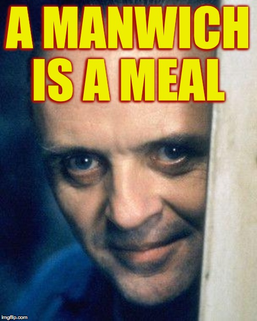 Food is all around us if we but open our eyes. | A MANWICH IS A MEAL | image tagged in http//images5fanpopcom/image/photos/29700000/hannibal-lecter-,memes,hannibal lecter,glorious food | made w/ Imgflip meme maker
