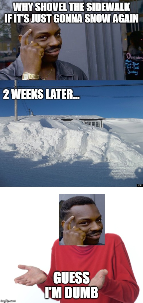 WHY SHOVEL THE SIDEWALK IF IT'S JUST GONNA SNOW AGAIN GUESS I'M DUMB 2 WEEKS LATER... | image tagged in memes,roll safe think about it,guess i'll die | made w/ Imgflip meme maker