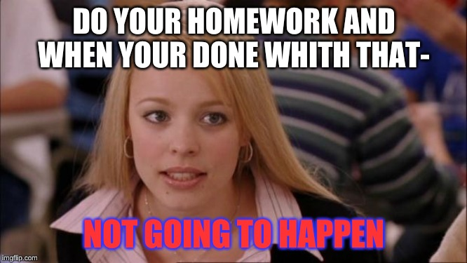 Its Not Going To Happen | DO YOUR HOMEWORK AND WHEN YOUR DONE WHITH THAT- NOT GOING TO HAPPEN | image tagged in memes,its not going to happen | made w/ Imgflip meme maker