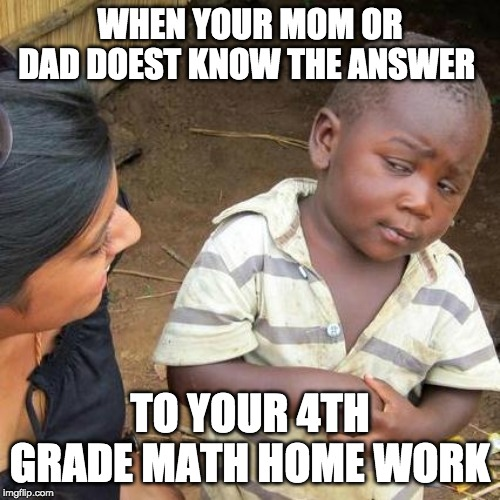 Third World Skeptical Kid | WHEN YOUR MOM OR DAD DOEST KNOW THE ANSWER TO YOUR 4TH GRADE MATH HOME WORK | image tagged in memes,third world skeptical kid | made w/ Imgflip meme maker