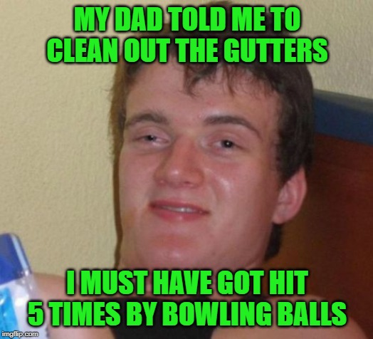 Gutter-ball | MY DAD TOLD ME TO CLEAN OUT THE GUTTERS I MUST HAVE GOT HIT 5 TIMES BY BOWLING BALLS | image tagged in memes,10 guy,bowling ball,funny memes,bowling | made w/ Imgflip meme maker