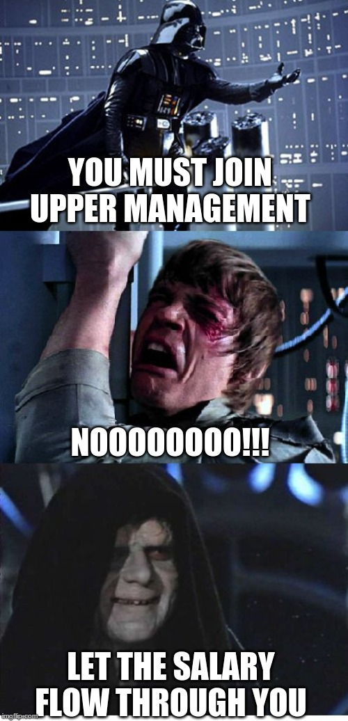 8 and Skate |  YOU MUST JOIN UPPER MANAGEMENT; NOOOOOOOO!!! LET THE SALARY FLOW THROUGH YOU | image tagged in darth-luke-palpatine,work sucks,management,project manager,manager | made w/ Imgflip meme maker