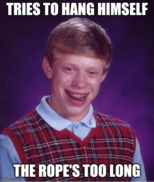 Bad Luck Brian Meme | TRIES TO HANG HIMSELF THE ROPE'S TOO LONG | image tagged in memes,bad luck brian | made w/ Imgflip meme maker