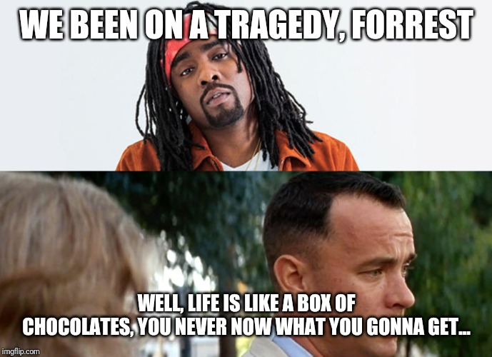 WE BEEN ON A TRAGEDY, FORREST WELL, LIFE IS LIKE A BOX OF CHOCOLATES, YOU NEVER NOW WHAT YOU GONNA GET... | image tagged in wales,rap | made w/ Imgflip meme maker