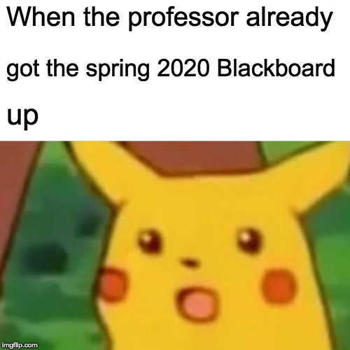Surprised Pikachu Meme | When the professor already got the spring 2020 Blackboard up | image tagged in memes,surprised pikachu | made w/ Imgflip meme maker