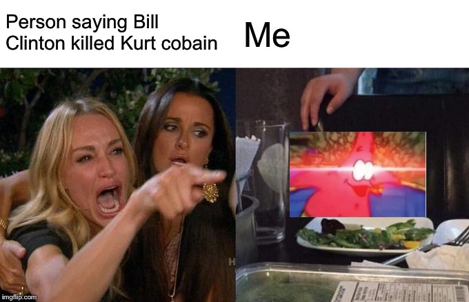 Person saying Bill Clinton killed Kurt cobain Me | image tagged in memes,woman yelling at cat | made w/ Imgflip meme maker