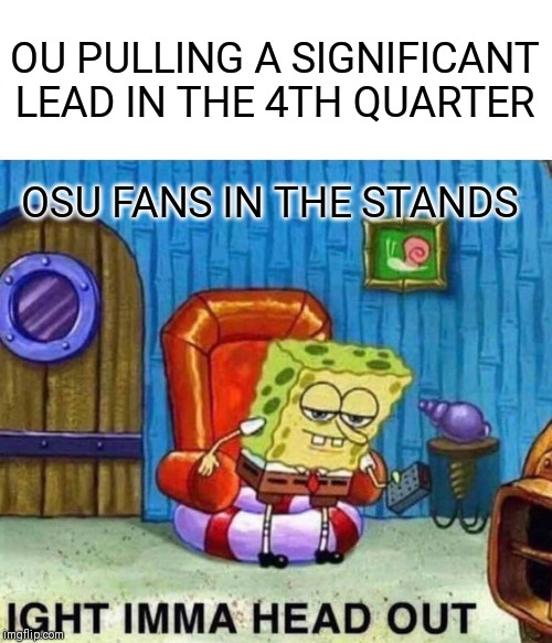 Spongebob Ight Imma Head Out | OU PULLING A SIGNIFICANT LEAD IN THE 4TH QUARTER OSU FANS IN THE STANDS | image tagged in memes,spongebob ight imma head out | made w/ Imgflip meme maker