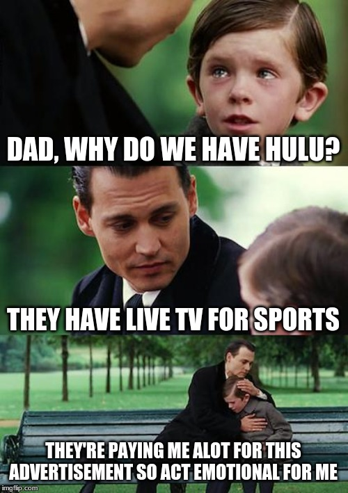 Hulu has live TV for sports. | DAD, WHY DO WE HAVE HULU? THEY HAVE LIVE TV FOR SPORTS THEY'RE PAYING ME ALOT FOR THIS ADVERTISEMENT SO ACT EMOTIONAL FOR ME | image tagged in memes,finding neverland | made w/ Imgflip meme maker