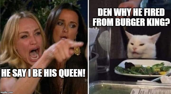 mo salty cat | HE SAY I BE HIS QUEEN! DEN WHY HE FIRED FROM BURGER KING? | image tagged in scumbag,fast food,distracted boyfriend | made w/ Imgflip meme maker