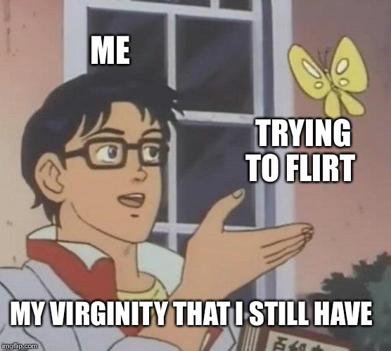 Is This A Pigeon Meme | ME TRYING TO FLIRT MY VIRGINITY THAT I STILL HAVE | image tagged in memes,is this a pigeon | made w/ Imgflip meme maker