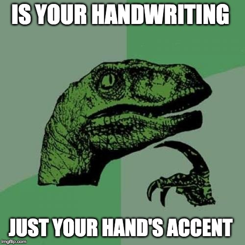 Philosoraptor Meme | IS YOUR HANDWRITING JUST YOUR HAND'S ACCENT | image tagged in memes,philosoraptor | made w/ Imgflip meme maker