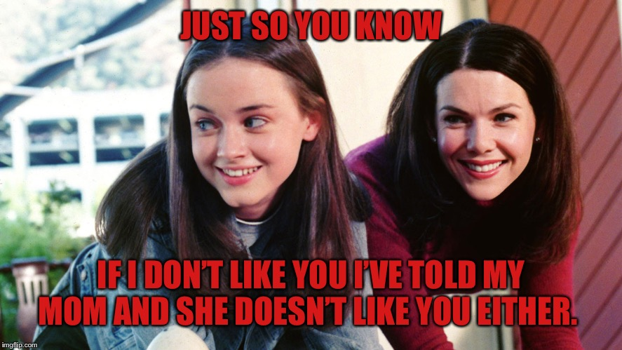 gilmore girls | JUST SO YOU KNOW IF I DON'T LIKE YOU I'VE TOLD MY MOM AND SHE DOESN'T LIKE YOU EITHER. | image tagged in gilmore girls | made w/ Imgflip meme maker