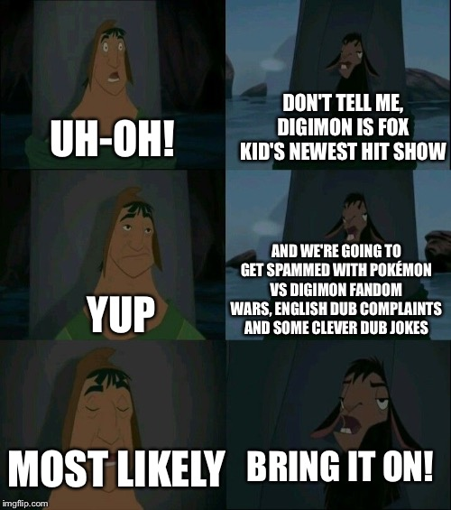 Emperor's New Groove Waterfall  | UH-OH! DON'T TELL ME, DIGIMON IS FOX KID'S NEWEST HIT SHOW YUP AND WE'RE GOING TO GET SPAMMED WITH POKÉMON VS DIGIMON FANDOM WARS, ENGLISH D | image tagged in emperor's new groove waterfall | made w/ Imgflip meme maker