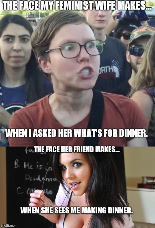It was just a simple question. | THE FACE MY FEMINIST WIFE MAKES... WHEN I ASKED HER WHAT'S FOR DINNER. THE FACE HER FRIEND MAKES... WHEN SHE SEES ME MAKING DINNER. | image tagged in wordy flirty and dirty,triggered feminist | made w/ Imgflip meme maker