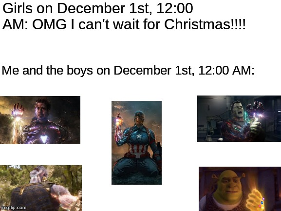I survived, how bout u guys? | Girls on December 1st, 12:00 AM: OMG I can't wait for Christmas!!!! Me and the boys on December 1st, 12:00 AM: | image tagged in blank white template,no nut november | made w/ Imgflip meme maker