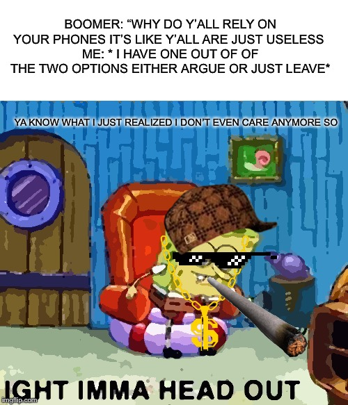 "Spongebob Ight Imma Head Out Meme | BOOMER: ""WHY DO Y'ALL RELY ON YOUR PHONES IT'S LIKE Y'ALL ARE JUST USELESS ME: * I HAVE ONE OUT OF OF THE TWO OPTIONS EITHER ARGUE OR JUST  