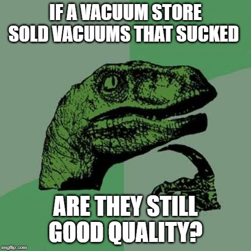 Philosaraptor | IF A VACUUM STORE SOLD VACUUMS THAT SUCKED ARE THEY STILL GOOD QUALITY? | image tagged in philosaraptor | made w/ Imgflip meme maker