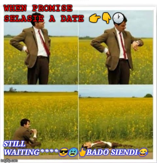 Mr been | WHEN PROMISE SELASIE A DATE ??? STILL WAITING****???BADO SIENDI? | image tagged in mr been | made w/ Imgflip meme maker