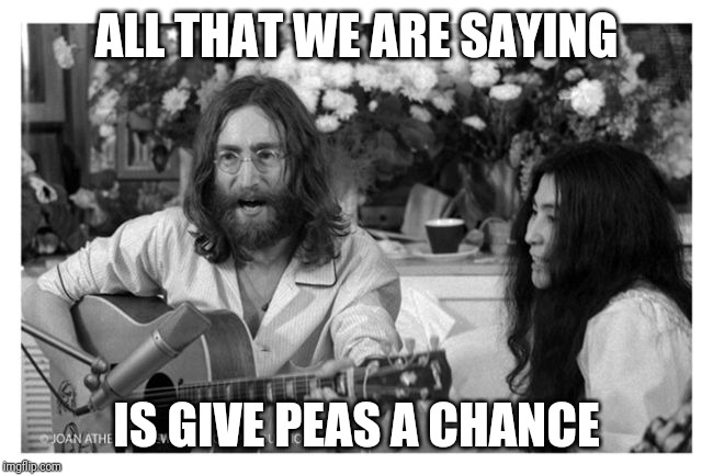 ALL THAT WE ARE SAYING IS GIVE PEAS A CHANCE | image tagged in john lennon peace | made w/ Imgflip meme maker