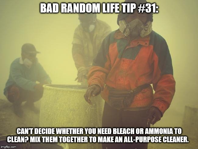 Toxic |  BAD RANDOM LIFE TIP #31:; CAN'T DECIDE WHETHER YOU NEED BLEACH OR AMMONIA TO CLEAN? MIX THEM TOGETHER TO MAKE AN ALL-PURPOSE CLEANER. | image tagged in toxic | made w/ Imgflip meme maker