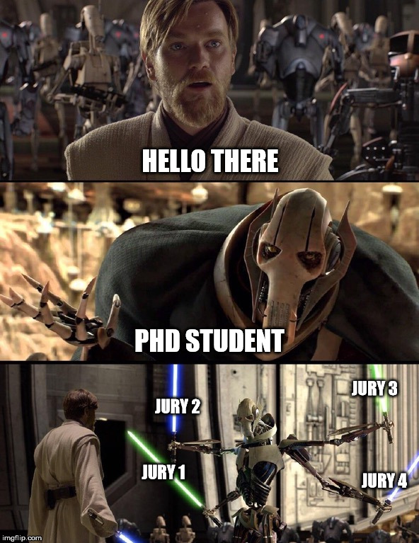 Me at the PhD defense. | HELLO THERE PHD STUDENT JURY 1 JURY 2 JURY 3 JURY 4 | image tagged in general kenobi hello there,phd | made w/ Imgflip meme maker