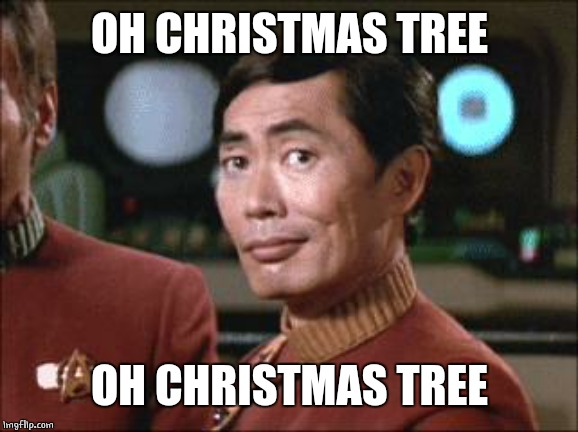 Sulu Oh My | OH CHRISTMAS TREE OH CHRISTMAS TREE | image tagged in sulu oh my | made w/ Imgflip meme maker