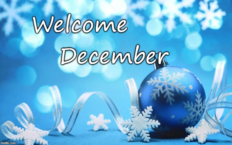 Welcome December | image tagged in december,welcome | made w/ Imgflip meme maker