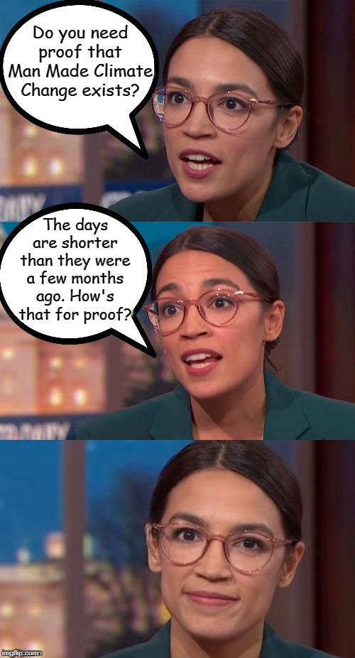 aoc dialog |  Do you need proof that Man Made Climate Change exists? The days are shorter than they were a few months ago. How's that for proof? | image tagged in aoc dialog,man made climate change,aoc,alexandria ocasio-cortez,crazy alexandria ocasio-cortez,memes | made w/ Imgflip meme maker