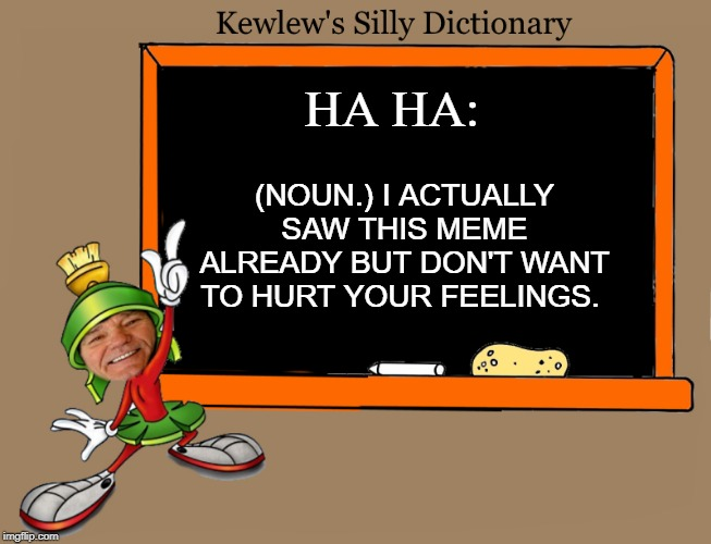 kewlew's silly dictionary | HA HA: (NOUN.) I ACTUALLY SAW THIS MEME ALREADY BUT DON'T WANT TO HURT YOUR FEELINGS. | image tagged in kewlew,dictionary,silly | made w/ Imgflip meme maker