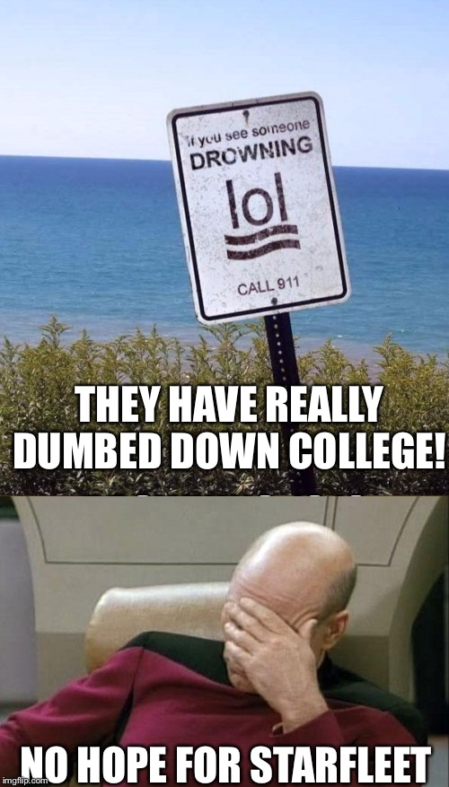 THEY HAVE REALLY DUMBED DOWN COLLEGE! NO HOPE FOR STARFLEET | image tagged in memes,captain picard facepalm | made w/ Imgflip meme maker