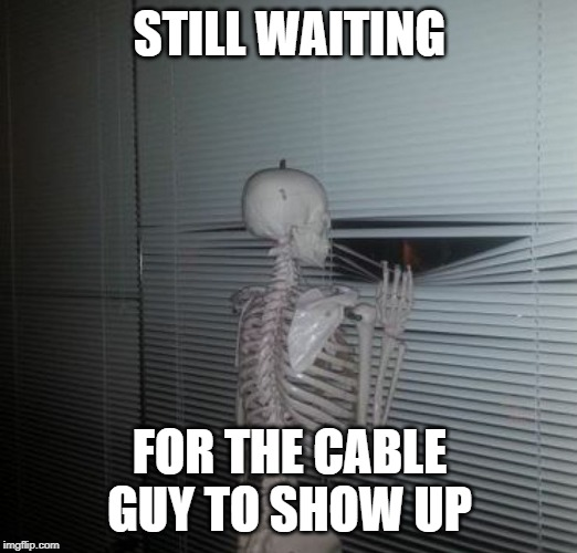 wating skeleton | STILL WAITING FOR THE CABLE GUY TO SHOW UP | image tagged in wating skeleton | made w/ Imgflip meme maker