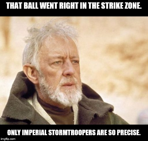 Obi Wan Kenobi Meme | THAT BALL WENT RIGHT IN THE STRIKE ZONE. ONLY IMPERIAL STORMTROOPERS ARE SO PRECISE. | image tagged in memes,obi wan kenobi | made w/ Imgflip meme maker