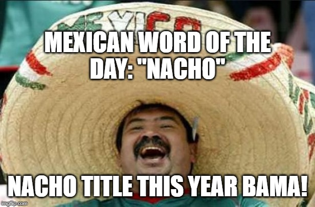 "mexican word of the day | MEXICAN WORD OF THE DAY: ""NACHO"" NACHO TITLE THIS YEAR BAMA! 
