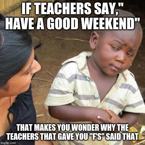 "Third World Skeptical Kid Meme | IF TEACHERS SAY,"" HAVE A GOOD WEEKEND"" THAT MAKES YOU WONDER WHY THE TEACHERS THAT GAVE YOU ""F'S"" SAID THAT 