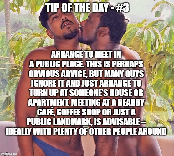 TIP OF THE DAY - #3 ARRANGE TO MEET IN A PUBLIC PLACE. THIS IS PERHAPS OBVIOUS ADVICE, BUT MANY GUYS IGNORE IT AND JUST ARRANGE TO TURN UP A | image tagged in indian gay | made w/ Imgflip meme maker