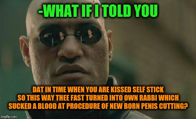 -NSFW exactly extreme posting. | -WHAT IF I TOLD YOU DAT IN TIME WHEN YOU ARE KISSED SELF STICK SO THIS WAY THEE FAST TURNED INTO OWN RABBI WHICH SUCKED A BLOOD AT PROCEDURE | image tagged in memes,matrix morpheus,what if i told you,you suck,goldmember,rabbi | made w/ Imgflip meme maker