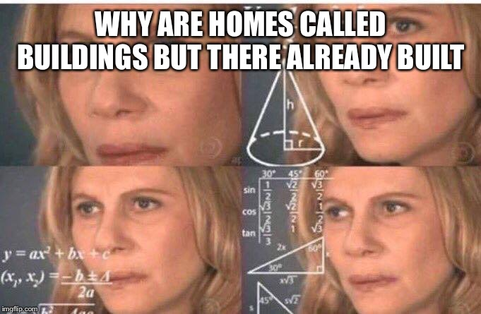 Math lady/Confused lady | WHY ARE HOMES CALLED BUILDINGS BUT THERE ALREADY BUILT | image tagged in math lady/confused lady | made w/ Imgflip meme maker