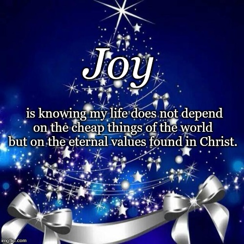 Merry Christmas  | Joy is knowing my life does not depend on the cheap things of the world but on the eternal values found in Christ. | image tagged in merry christmas | made w/ Imgflip meme maker