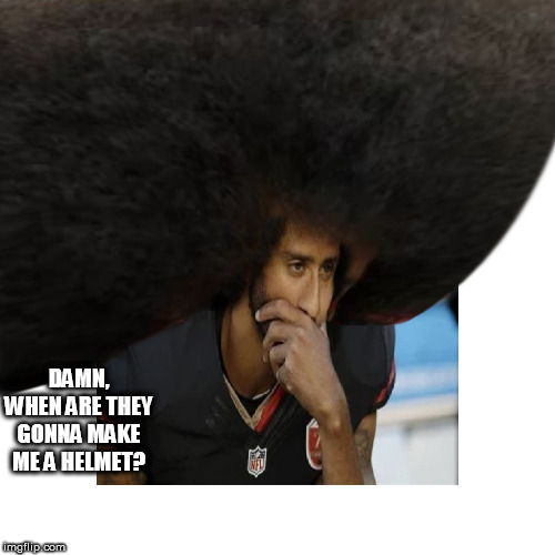 They   Don't   Make em    Dude, THE    HOT  AIR  BALLOON    HELMET    COMPANY  WENT  OUT  OF  BUSINESS. |  DAMN, WHEN ARE THEY GONNA MAKE ME A HELMET? | image tagged in colin kaepernick,sucks,get a life colin | made w/ Imgflip meme maker